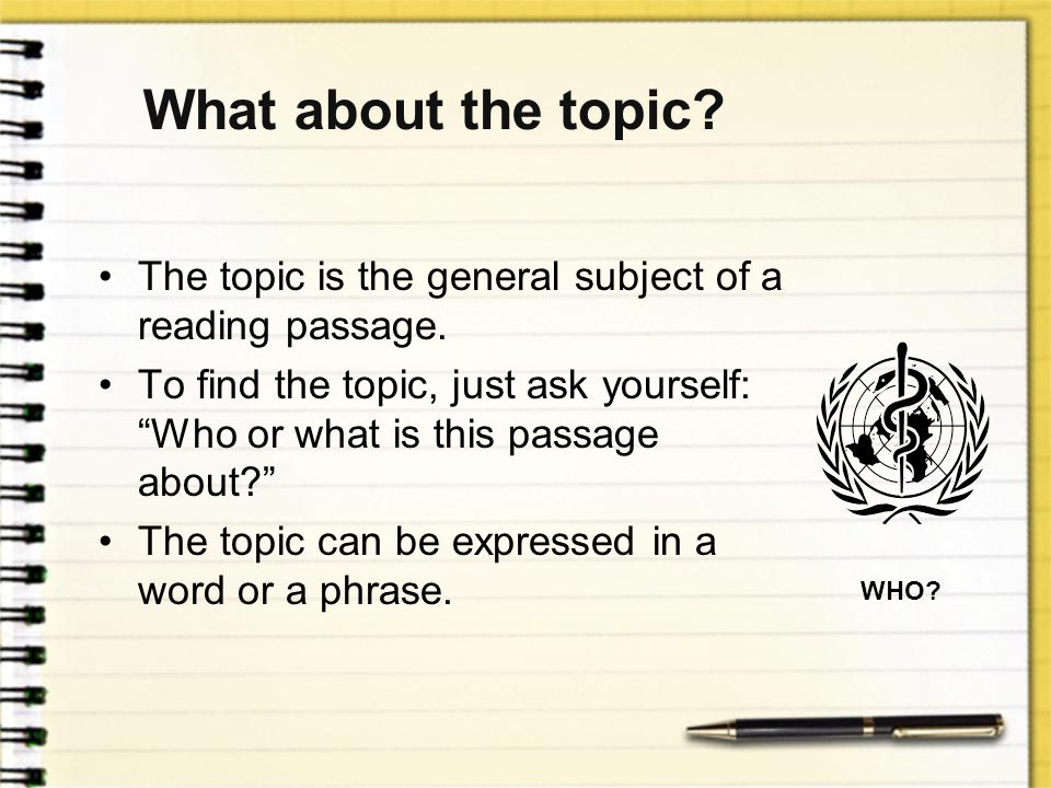 What about the topic The topic is the general subject of a reading passage.