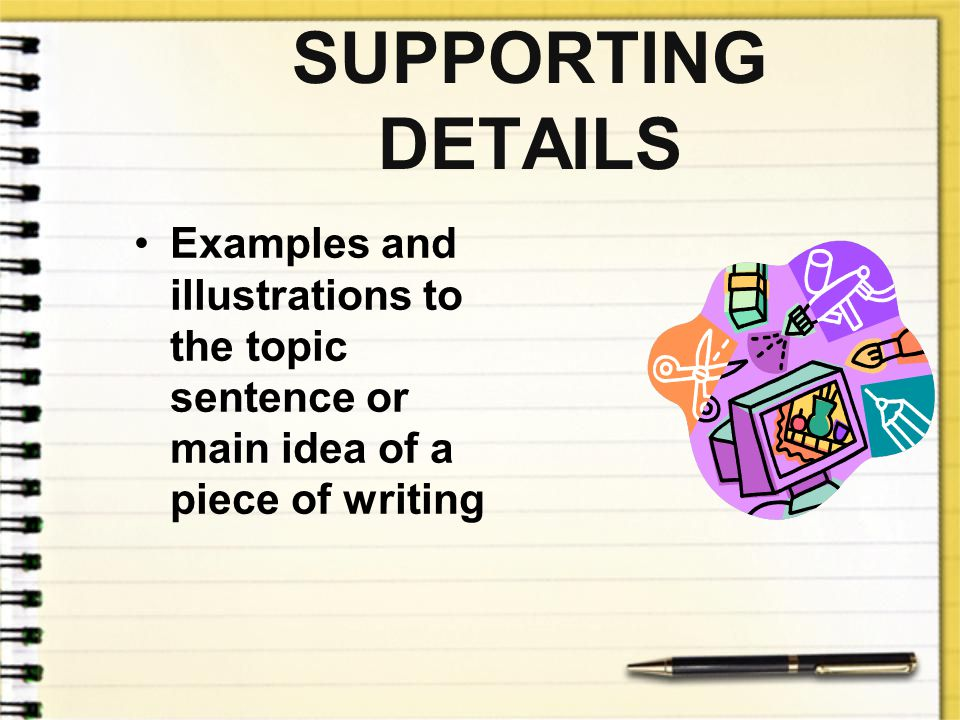 SUPPORTING DETAILS Examples and illustrations to the topic sentence or main idea of a piece of writing.