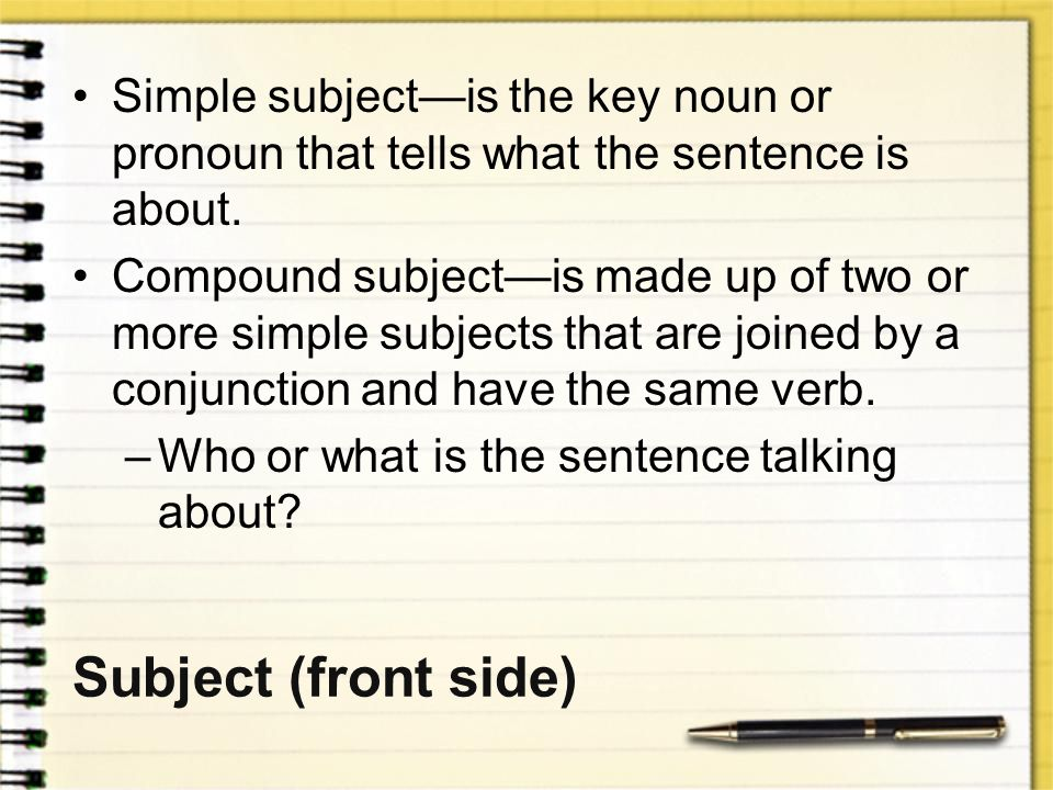 Simple subject—is the key noun or pronoun that tells what the sentence is about.