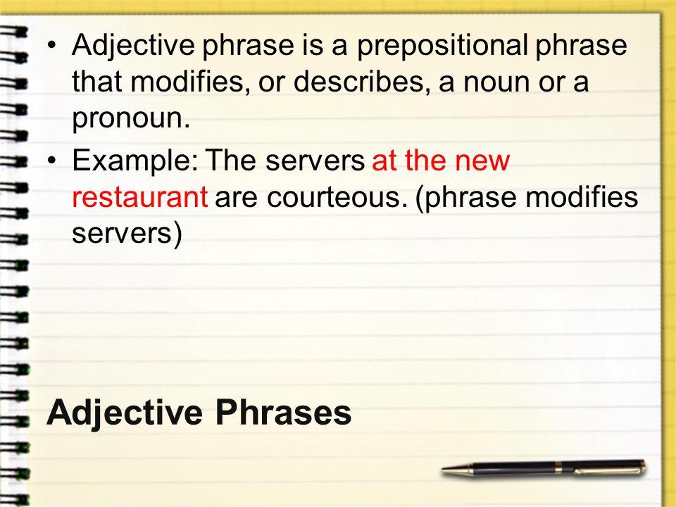 Adjective phrase is a prepositional phrase that modifies, or describes, a noun or a pronoun.