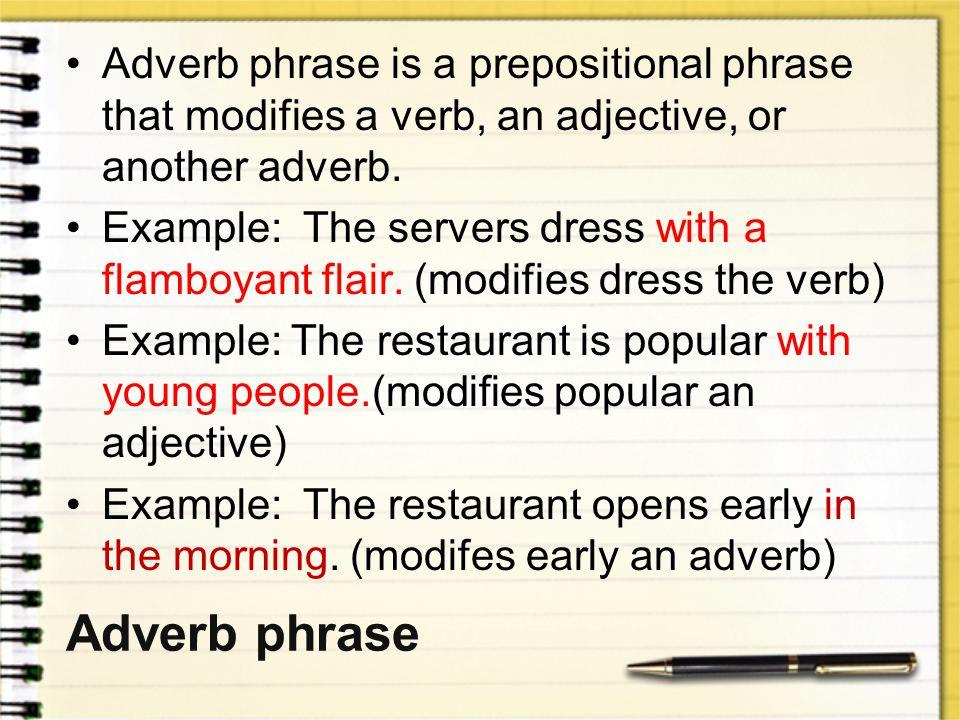 Adverb phrase is a prepositional phrase that modifies a verb, an adjective, or another adverb.