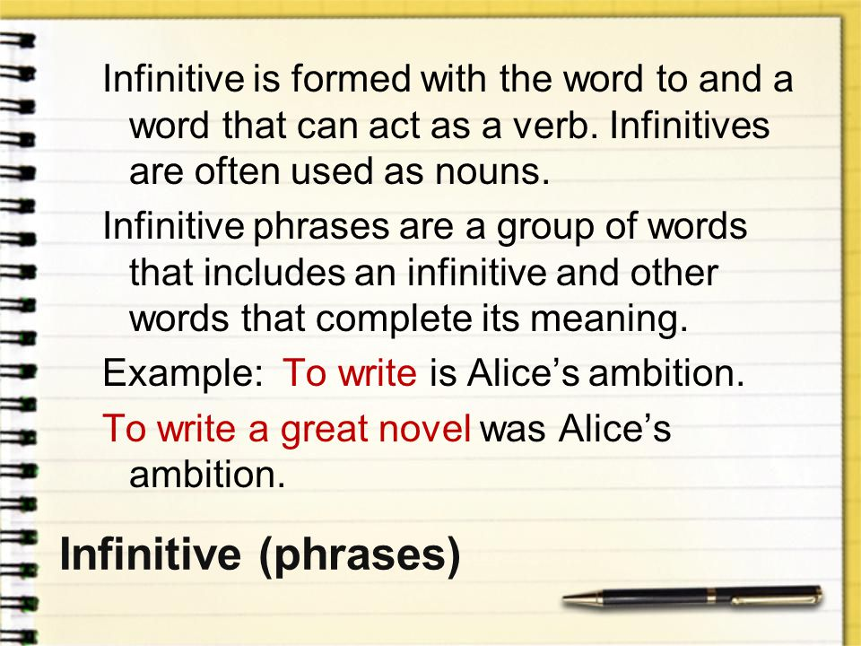 Infinitive is formed with the word to and a word that can act as a verb. Infinitives are often used as nouns. Infinitive phrases are a group of words that includes an infinitive and other words that complete its meaning. Example: To write is Alice's ambition. To write a great novel was Alice's ambition.