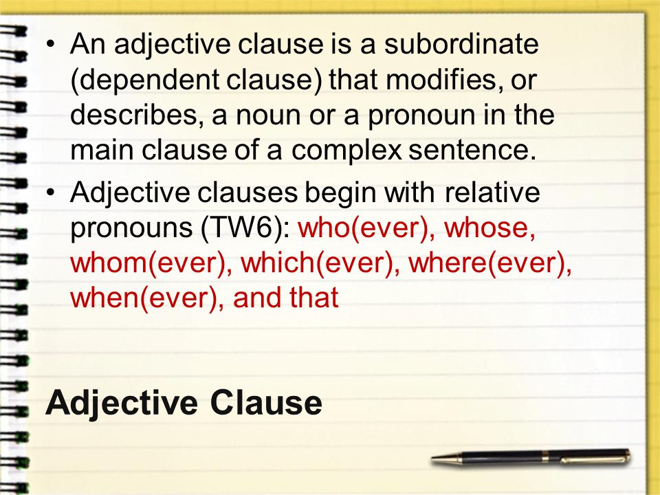 An adjective clause is a subordinate (dependent clause) that modifies, or describes, a noun or a pronoun in the main clause of a complex sentence.