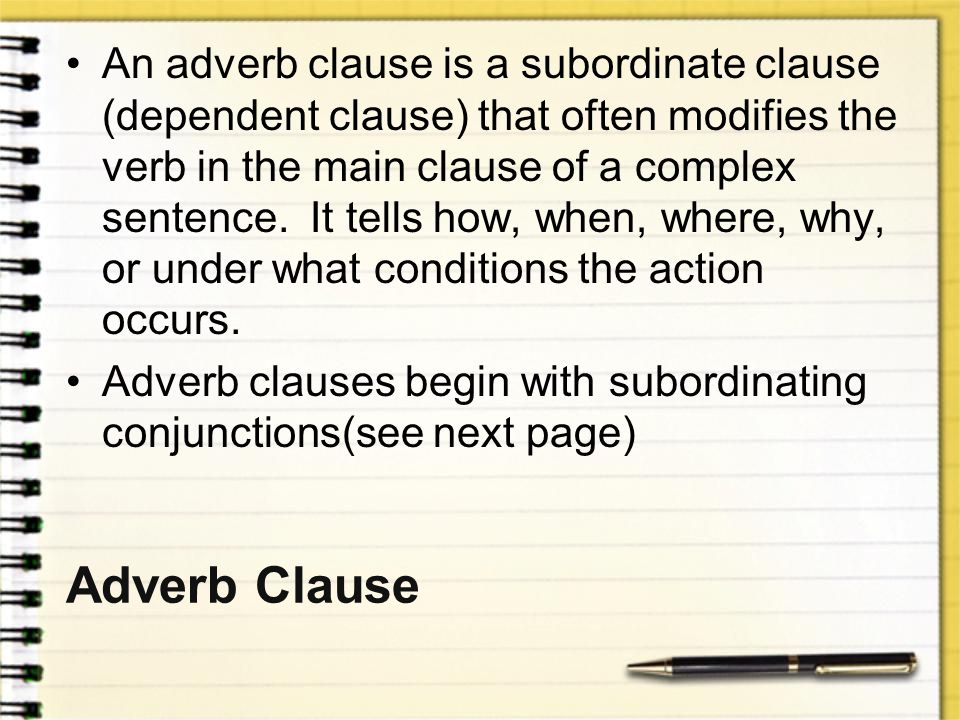 An adverb clause is a subordinate clause (dependent clause) that often modifies the verb in the main clause of a complex sentence. It tells how, when, where, why, or under what conditions the action occurs.