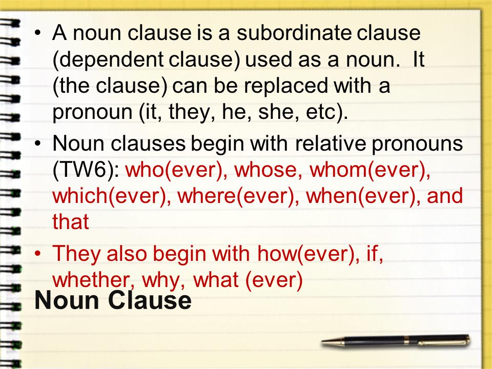 A noun clause is a subordinate clause (dependent clause) used as a noun. It (the clause) can be replaced with a pronoun (it, they, he, she, etc).