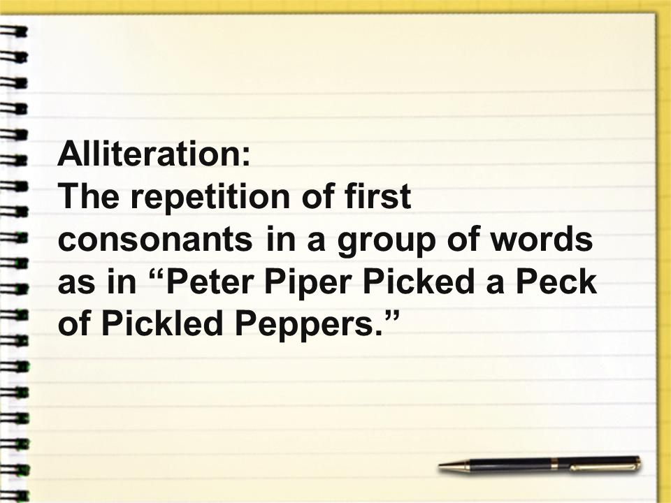 Alliteration: The repetition of first consonants in a group of words as in Peter Piper Picked a Peck of Pickled Peppers.