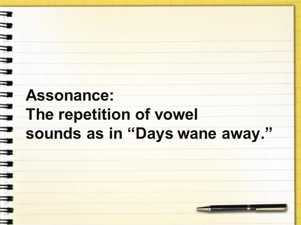 Assonance: The repetition of vowel sounds as in Days wane away.