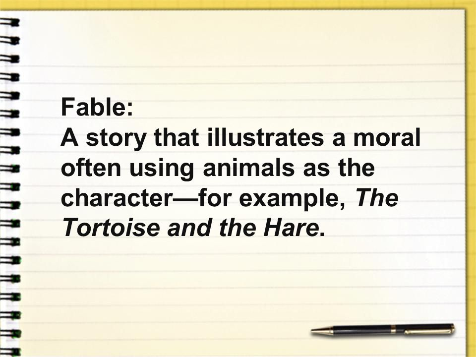 Fable: A story that illustrates a moral often using animals as the character—for example, The Tortoise and the Hare.