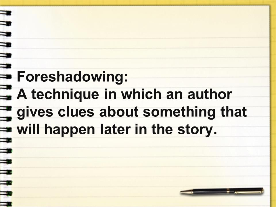 Foreshadowing: A technique in which an author gives clues about something that will happen later in the story.