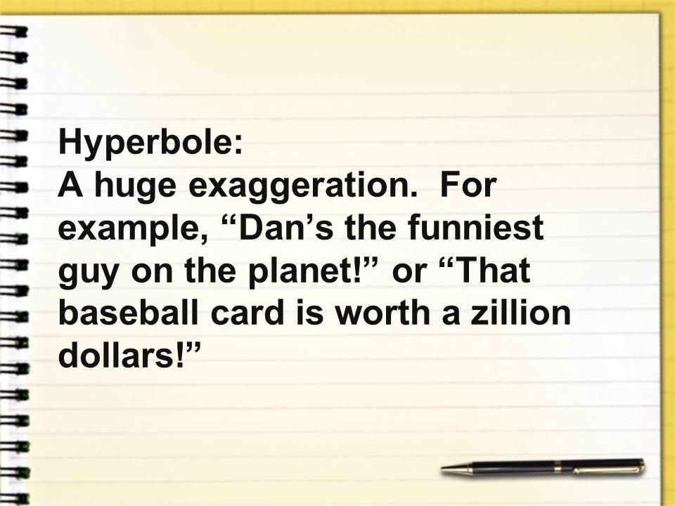 Hyperbole: A huge exaggeration