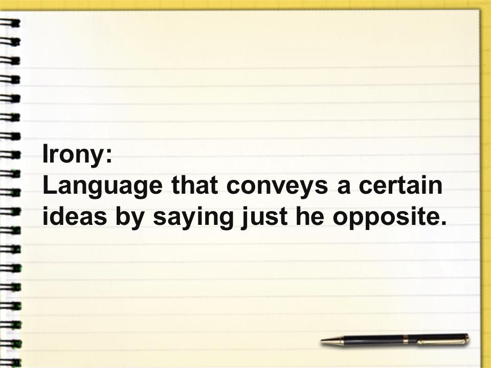 Irony: Language that conveys a certain ideas by saying just he opposite.