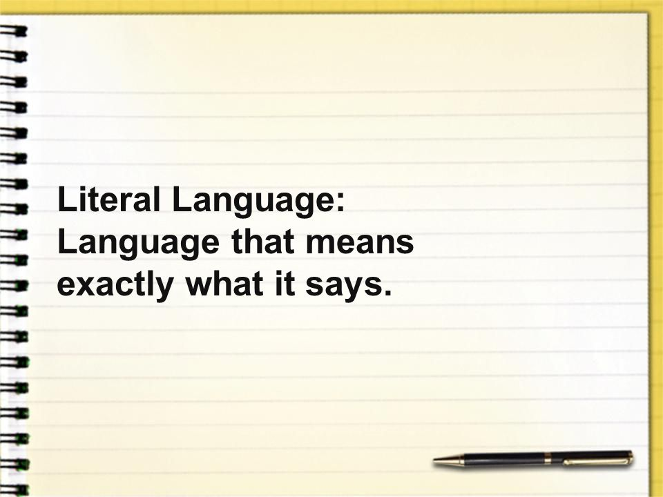 Literal Language: Language that means exactly what it says.