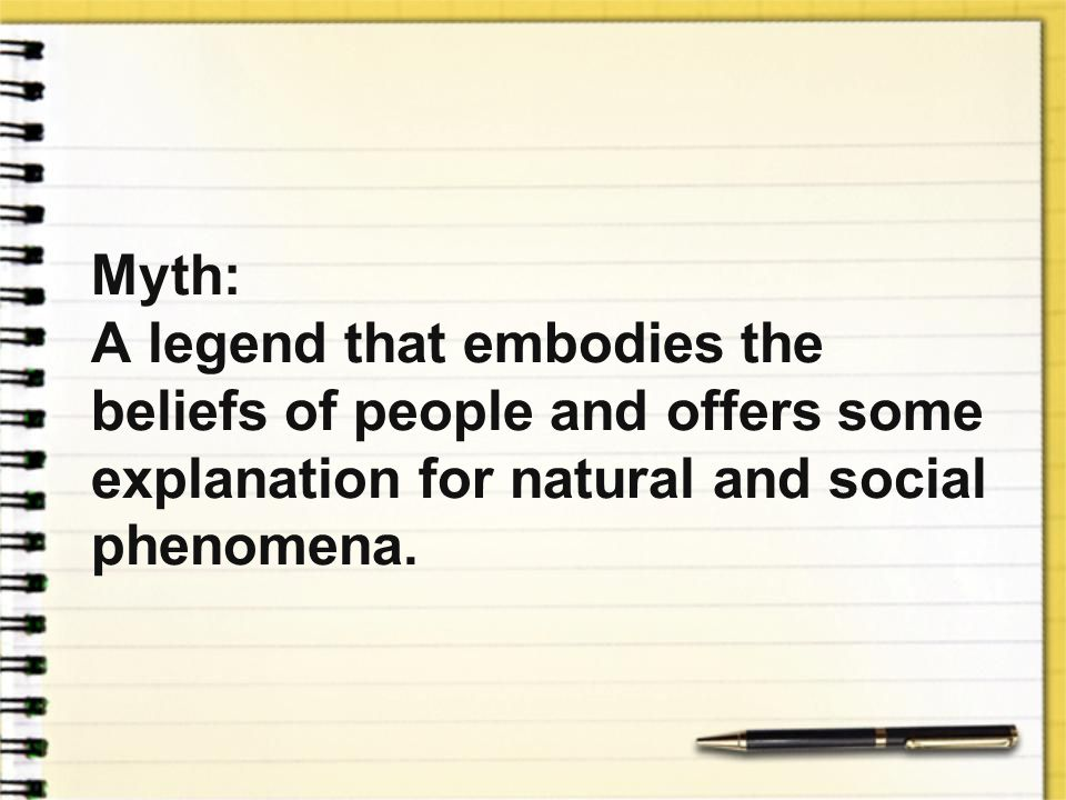 Myth: A legend that embodies the beliefs of people and offers some explanation for natural and social phenomena.