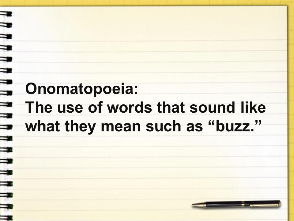 Onomatopoeia: The use of words that sound like what they mean such as buzz.