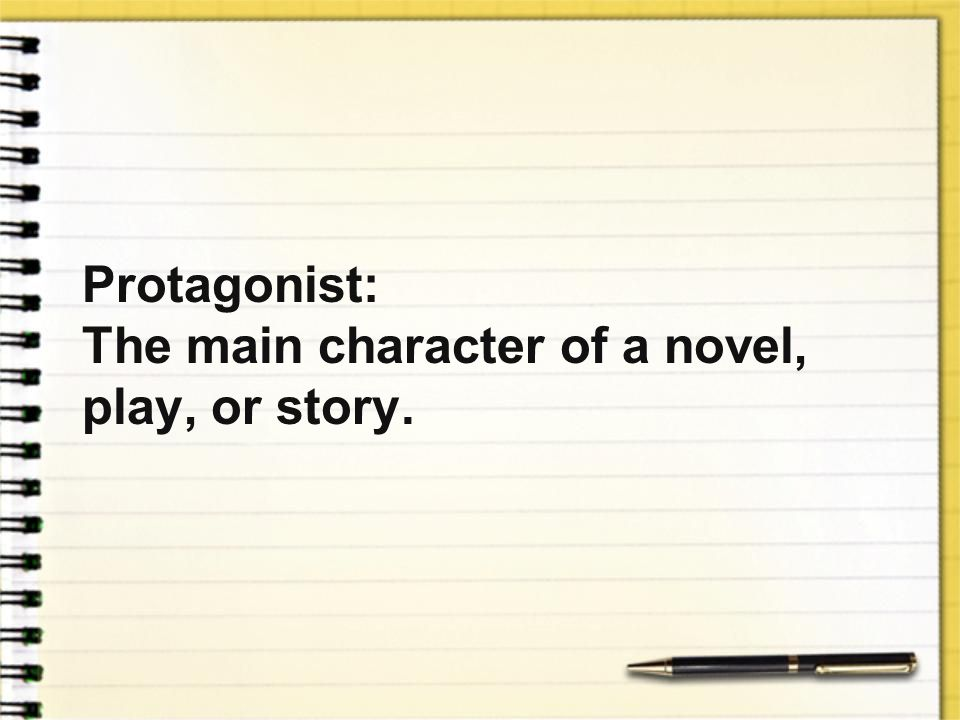 Protagonist: The main character of a novel, play, or story.