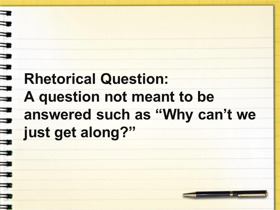 Rhetorical Question: A question not meant to be answered such as Why can't we just get along