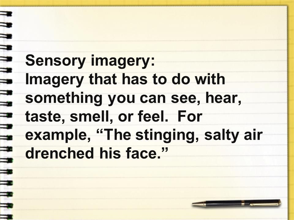 Sensory imagery: Imagery that has to do with something you can see, hear, taste, smell, or feel.