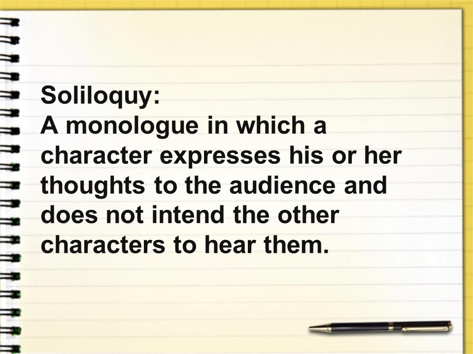 Soliloquy: A monologue in which a character expresses his or her thoughts to the audience and does not intend the other characters to hear them.