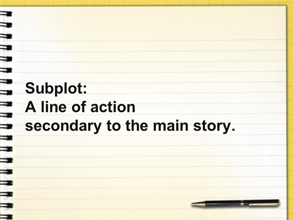 Subplot: A line of action secondary to the main story.