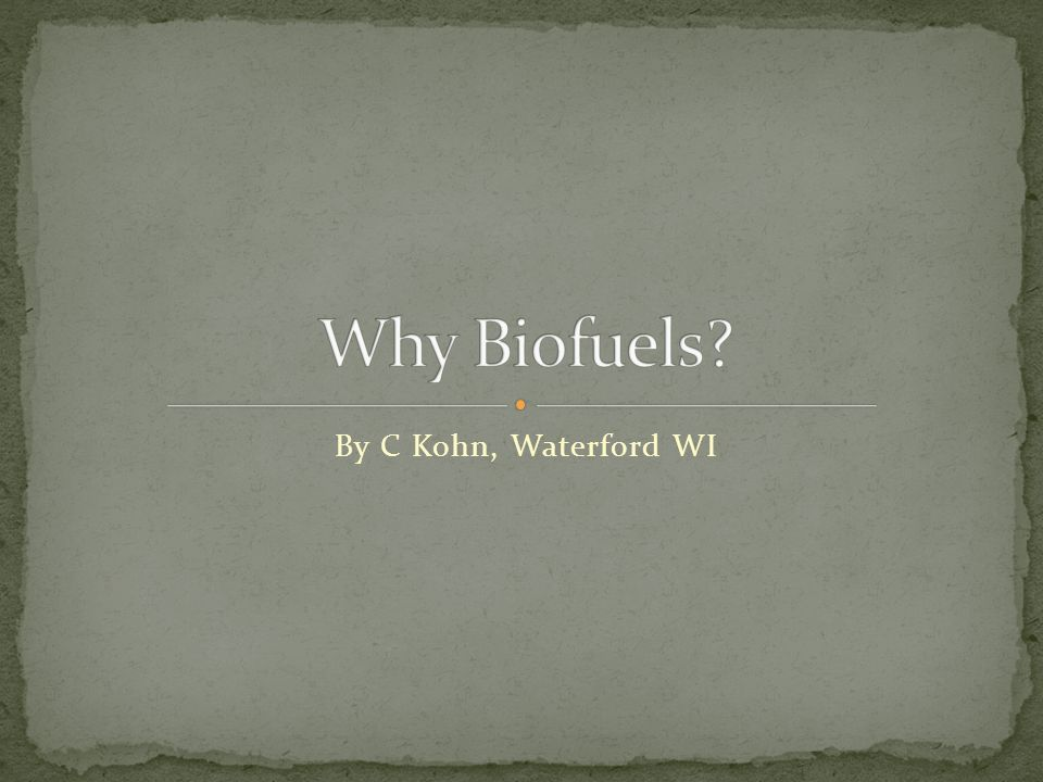 Why Biofuels By C Kohn, Waterford WI