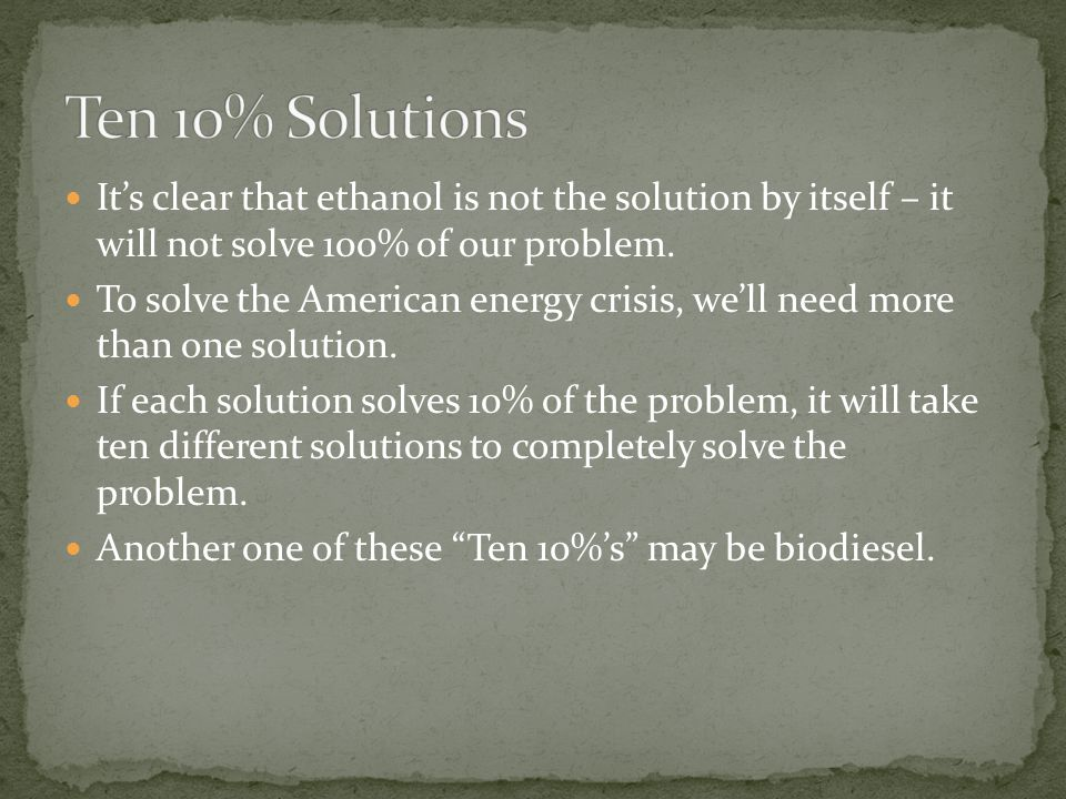 Ten 10% Solutions It's clear that ethanol is not the solution by itself – it will not solve 100% of our problem.