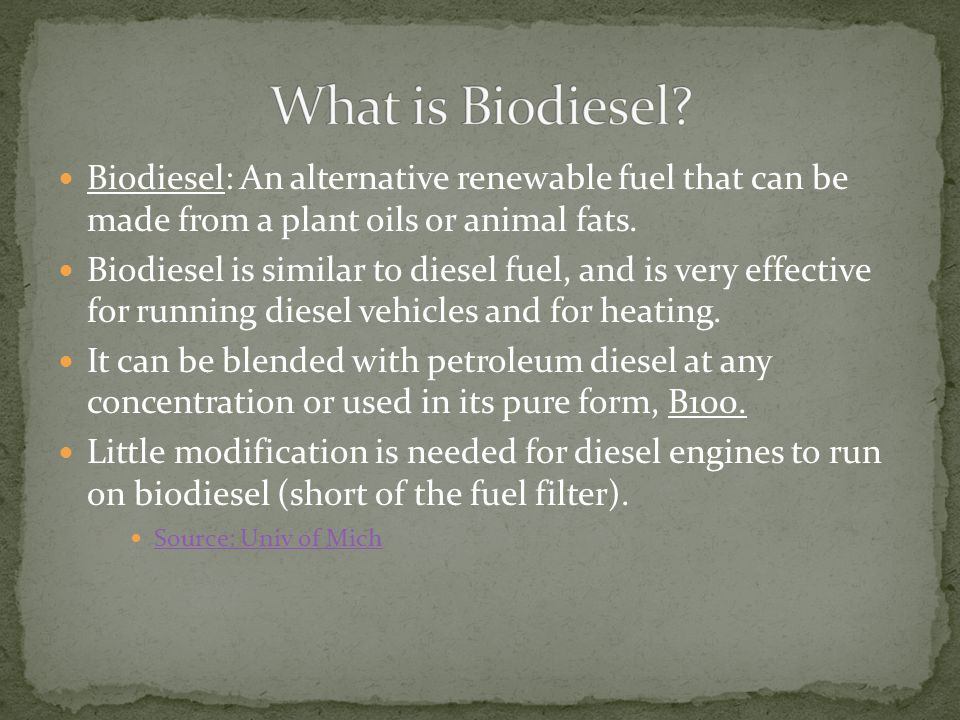 What is Biodiesel Biodiesel: An alternative renewable fuel that can be made from a plant oils or animal fats.