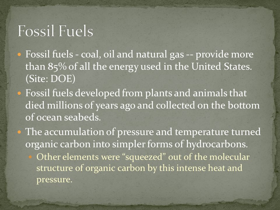 Fossil Fuels Fossil fuels - coal, oil and natural gas -- provide more than 85% of all the energy used in the United States. (Site: DOE)