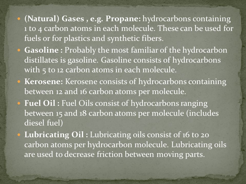 (Natural) Gases , e.g. Propane: hydrocarbons containing 1 to 4 carbon atoms in each molecule. These can be used for fuels or for plastics and synthetic fibers.