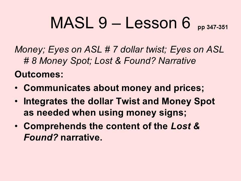MASL 9 – Lesson 6 pp 347-351. Money; Eyes on ASL # 7 dollar twist; Eyes on ASL # 8 Money Spot; Lost & Found Narrative.