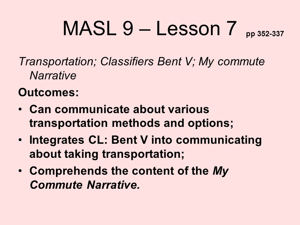 MASL 9 – Lesson 7 pp 352-337. Transportation; Classifiers Bent V; My commute Narrative. Outcomes: