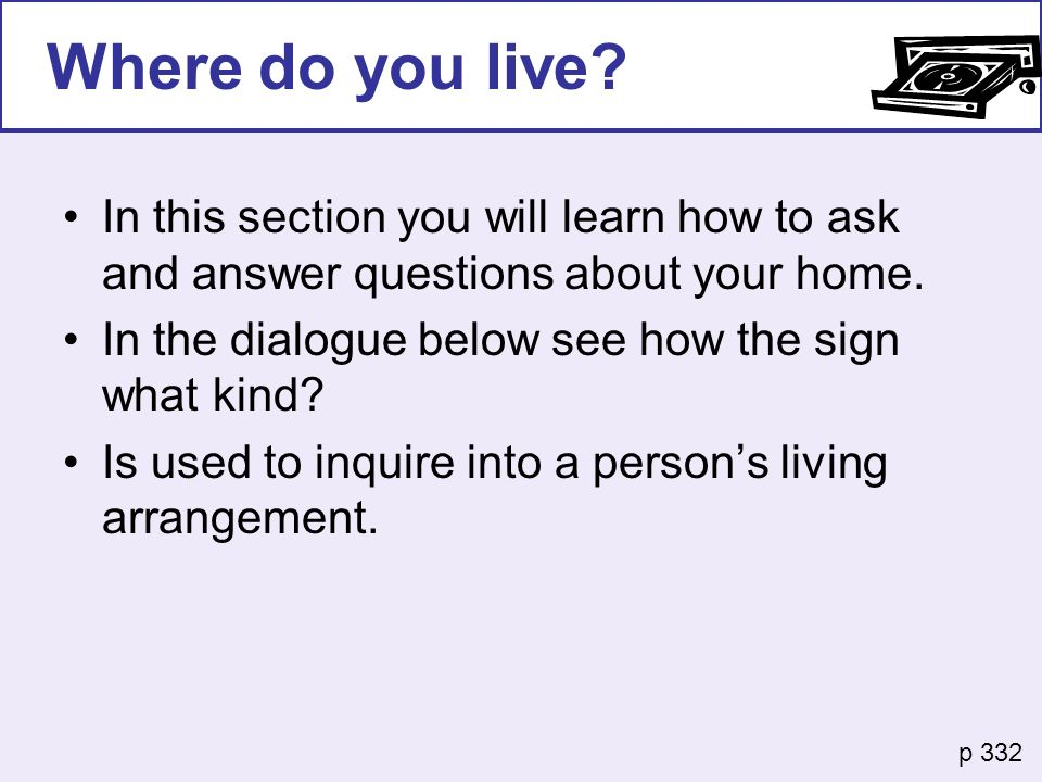 Where do you live In this section you will learn how to ask and answer questions about your home. In the dialogue below see how the sign what kind
