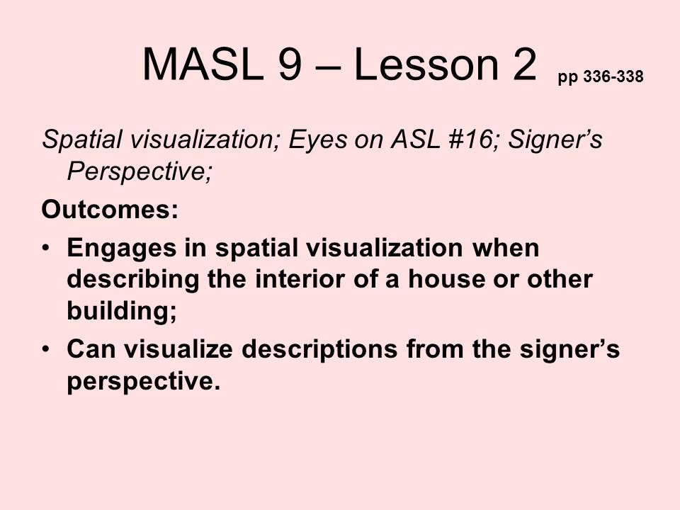 MASL 9 – Lesson 2 pp 336-338. Spatial visualization; Eyes on ASL #16; Signer's Perspective; Outcomes: