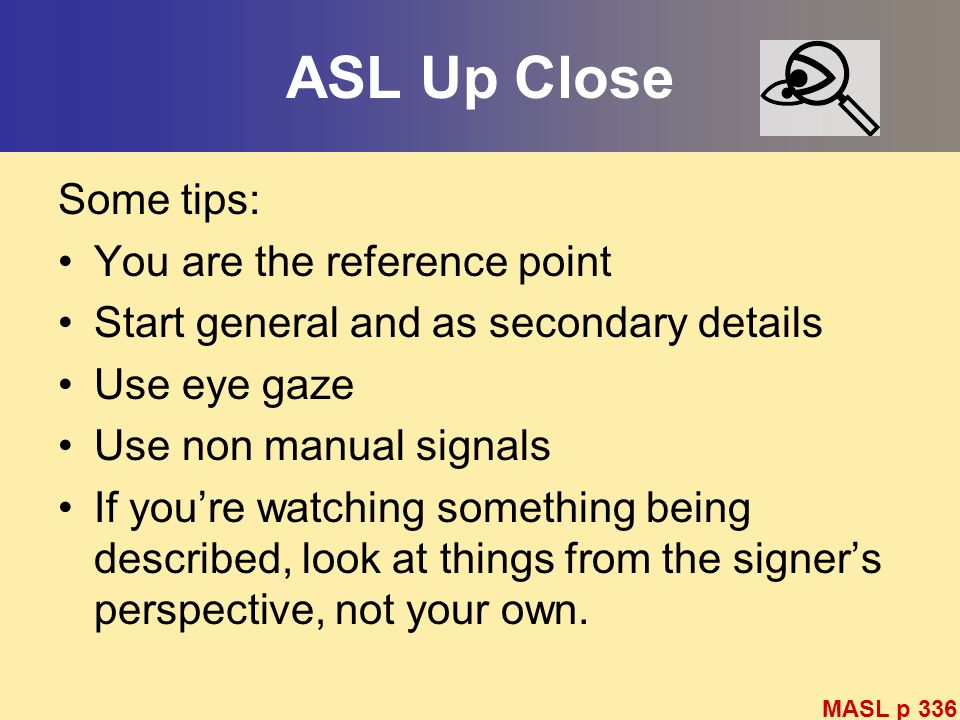 ASL Up Close Some tips: You are the reference point