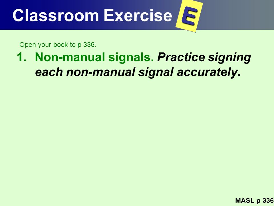 Classroom Exercise E. Open your book to p 336. Non-manual signals. Practice signing each non-manual signal accurately.