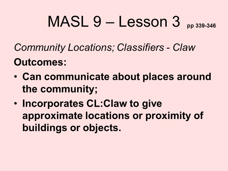 MASL 9 – Lesson 3 Community Locations; Classifiers - Claw Outcomes: