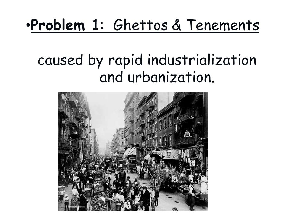 Problem 1: Ghettos & Tenements caused by rapid industrialization