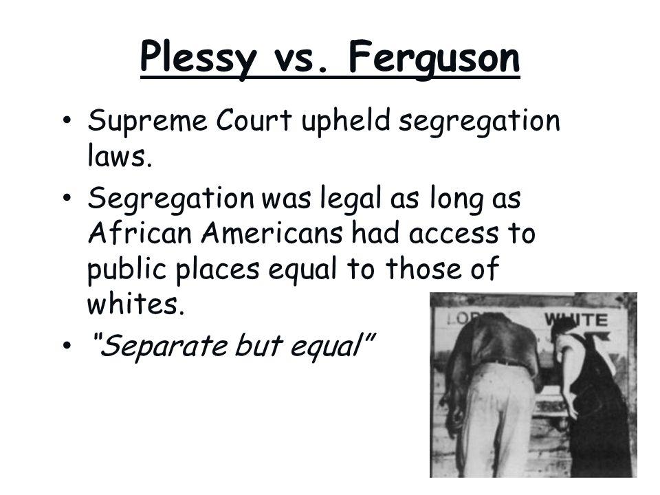 Plessy vs. Ferguson Supreme Court upheld segregation laws.