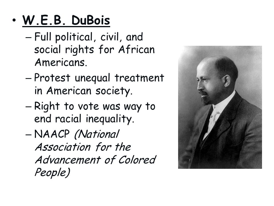 W.E.B. DuBois Full political, civil, and social rights for African Americans. Protest unequal treatment in American society.