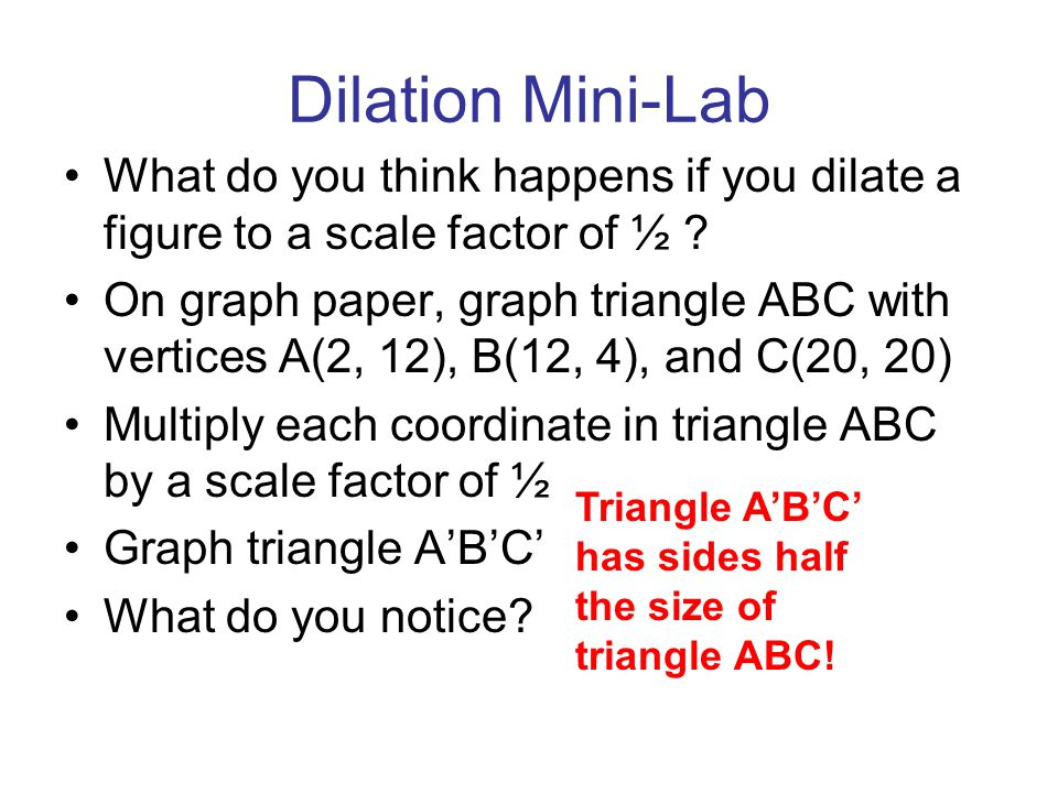 Dilation Mini-Lab What do you think happens if you dilate a figure to a scale factor of ½