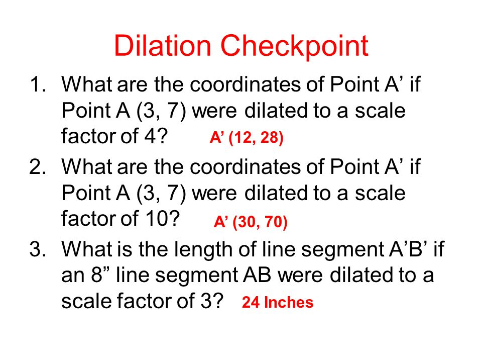 Dilation Checkpoint What are the coordinates of Point A' if Point A (3, 7) were dilated to a scale factor of 4