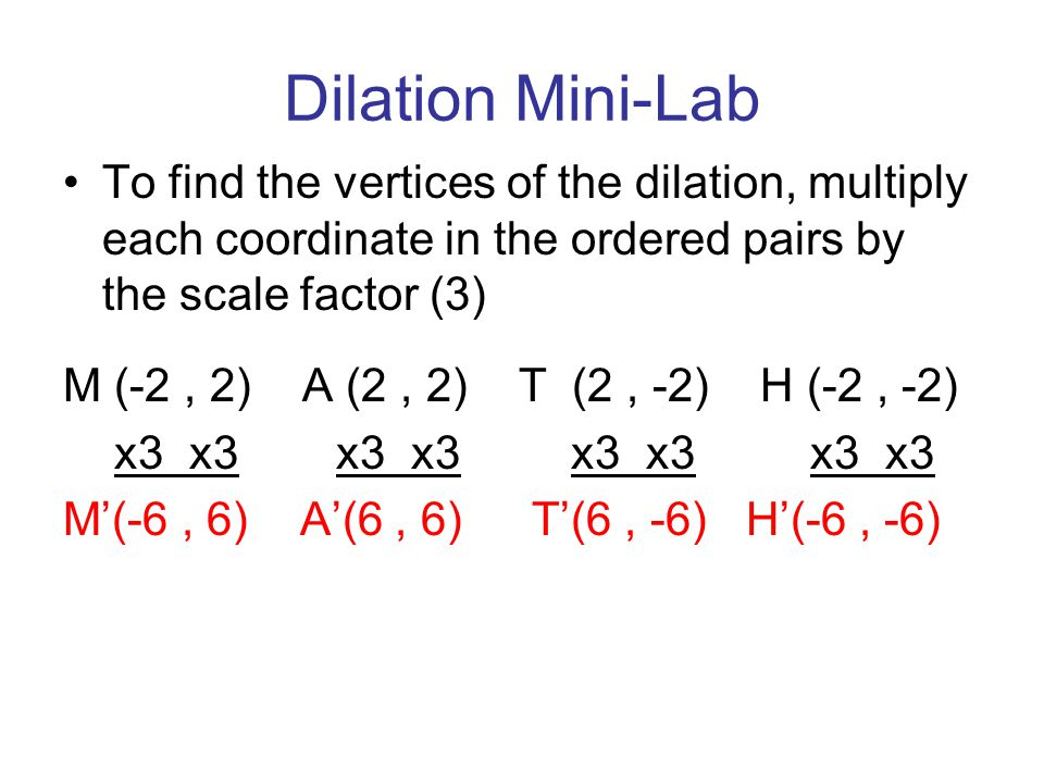 Dilation Mini-Lab To find the vertices of the dilation, multiply each coordinate in the ordered pairs by the scale factor (3)
