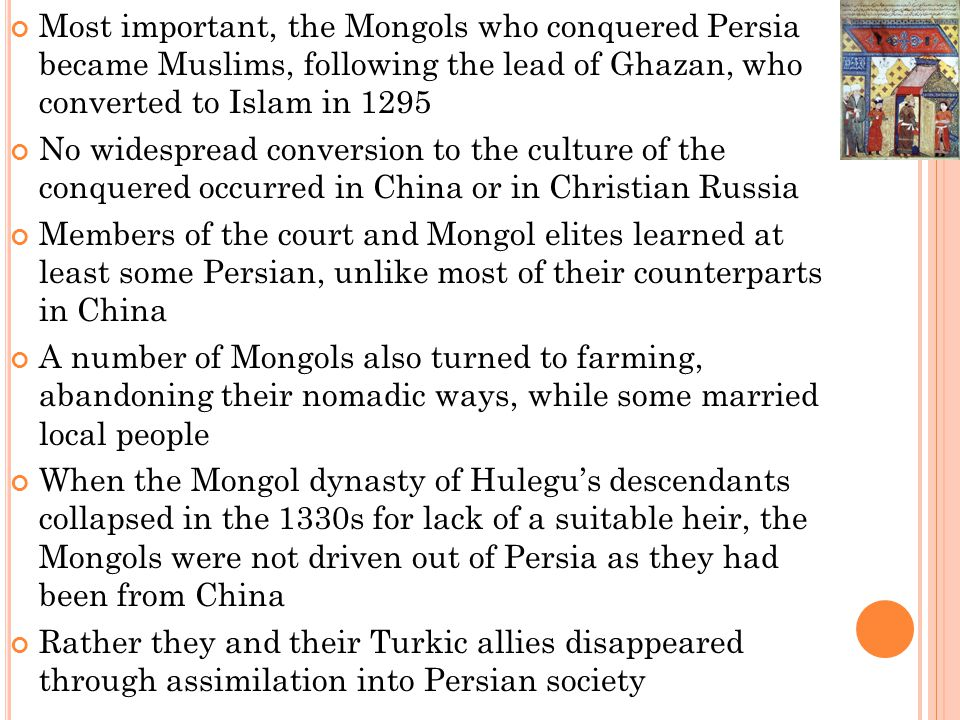 Most important, the Mongols who conquered Persia became Muslims, following the lead of Ghazan, who converted to Islam in 1295