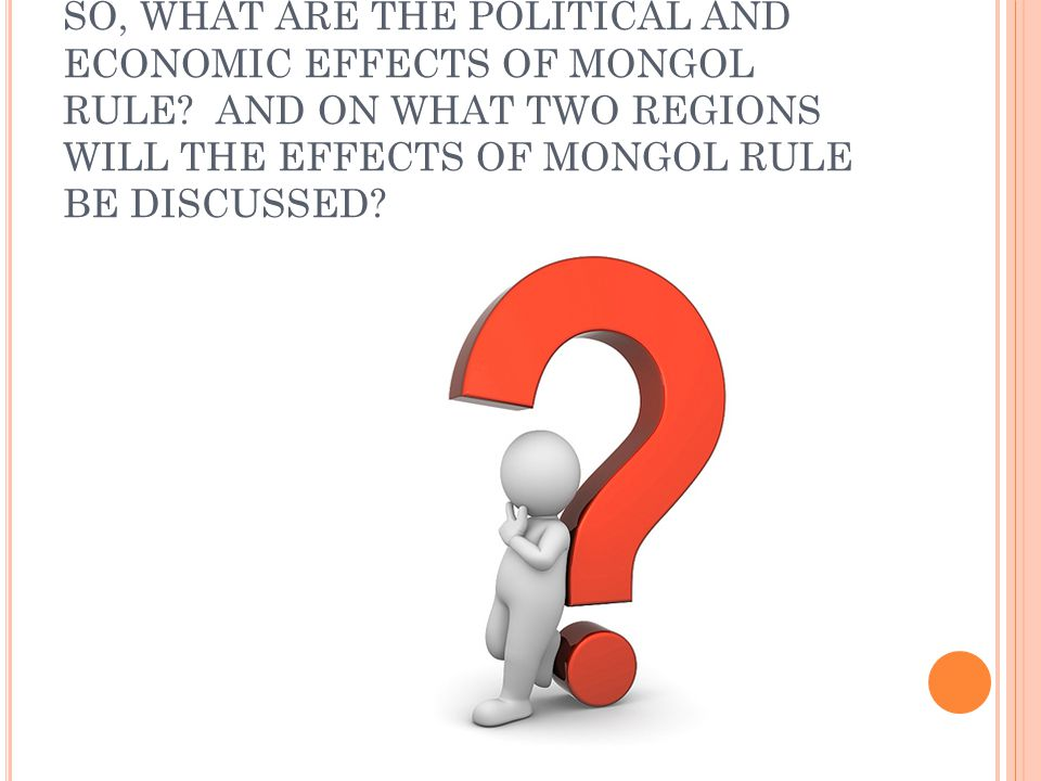 SO, WHAT ARE THE POLITICAL AND ECONOMIC EFFECTS OF MONGOL RULE