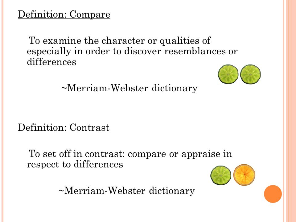 Definition: Compare To examine the character or qualities of especially in order to discover resemblances or differences ~Merriam-Webster dictionary Definition: Contrast To set off in contrast: compare or appraise in respect to differences