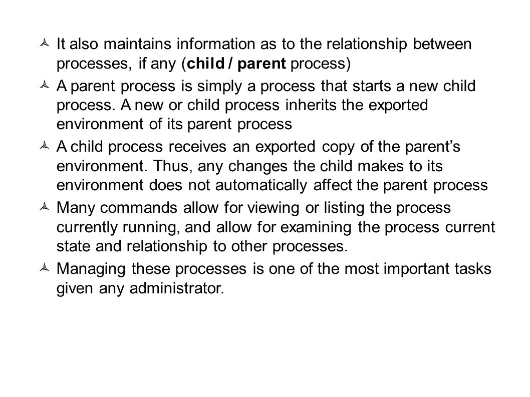 09/23/11 It also maintains information as to the relationship between processes, if any (child / parent process)