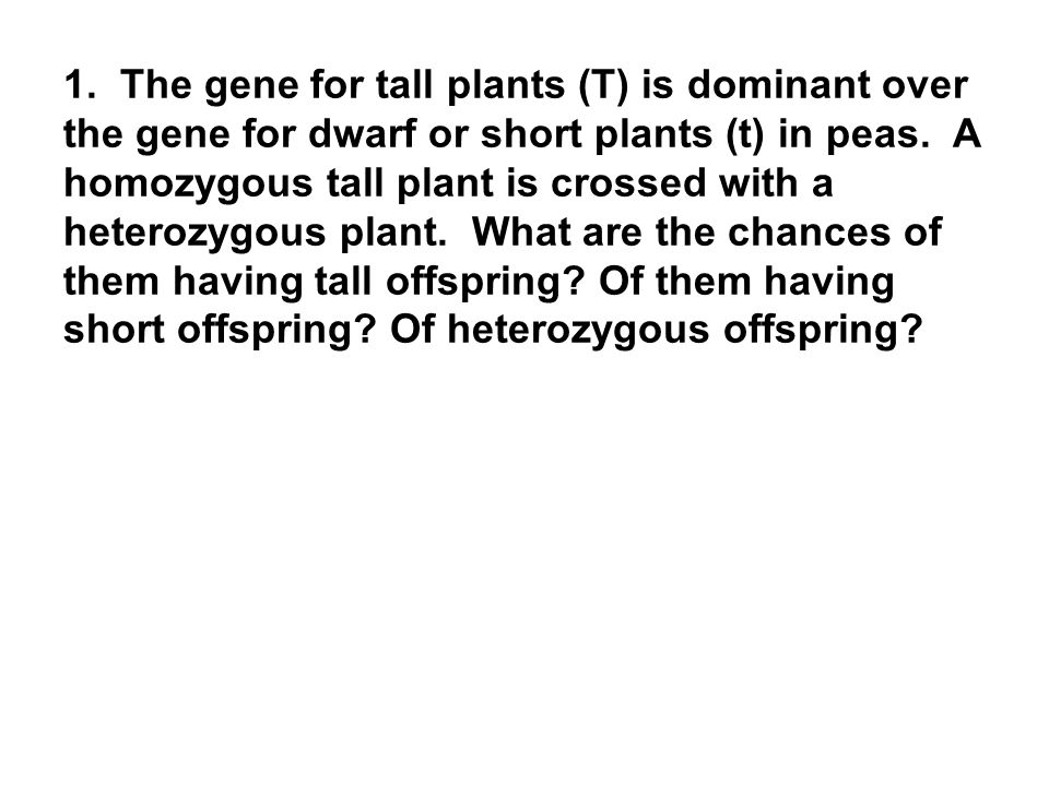 1. The gene for tall plants (T) is dominant over the gene for dwarf or short plants (t) in peas.