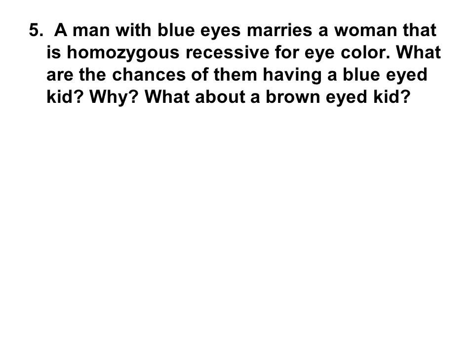 5. A man with blue eyes marries a woman that is homozygous recessive for eye color.