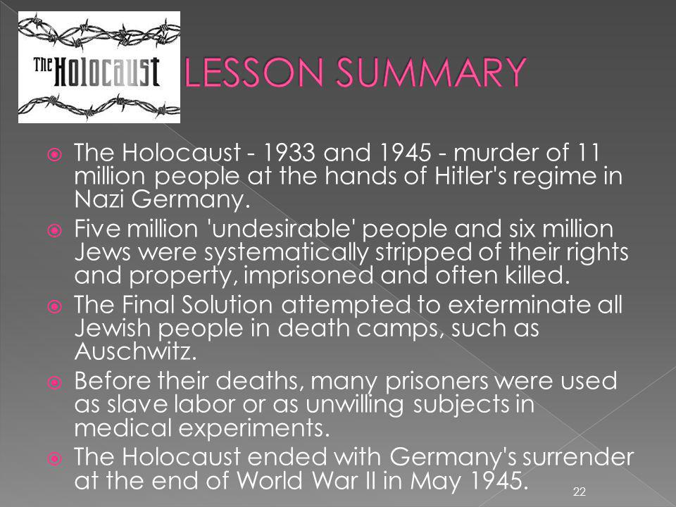 LESSON SUMMARY The Holocaust - 1933 and 1945 - murder of 11 million people at the hands of Hitler s regime in Nazi Germany.