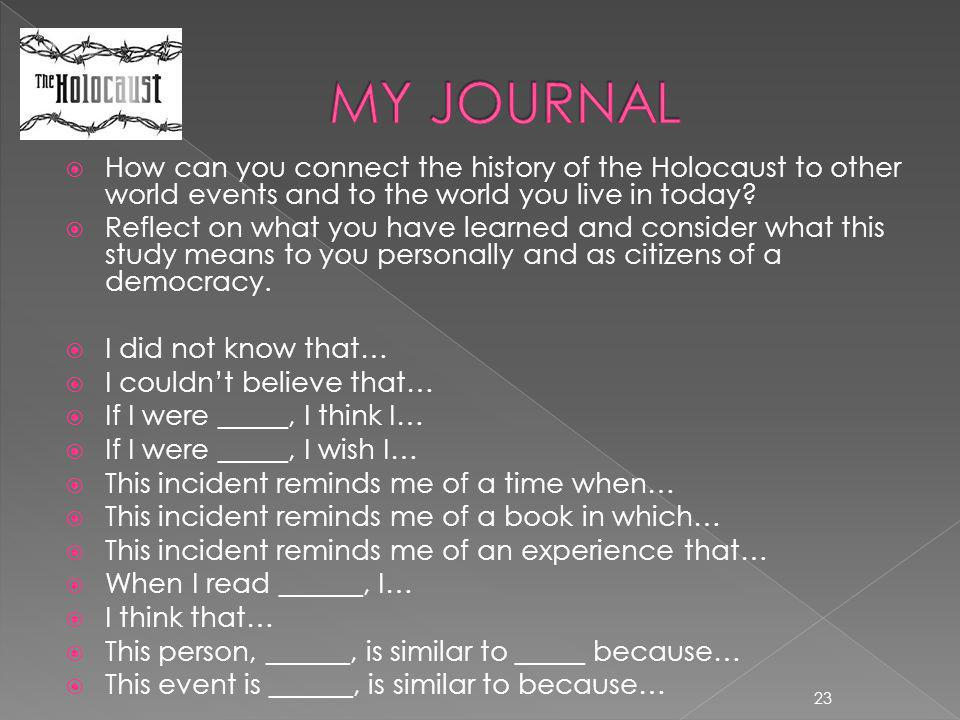 MY JOURNAL How can you connect the history of the Holocaust to other world events and to the world you live in today