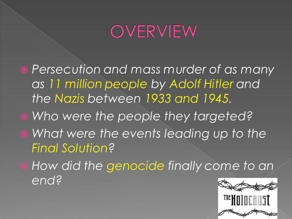 OVERVIEW Persecution and mass murder of as many as 11 million people by Adolf Hitler and the Nazis between 1933 and 1945.